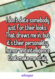 I don't date somebody just for their looks. That draws me in, but it's their personality, humor and intelligence that make me stay.
