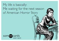 My life is basically: Me waiting for the next season of American Horror Story. #AHS