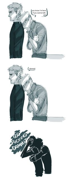 """Modern!AU in which something quite horrible happens to Jean and he tries to hold it together because he feels like he has to prove he's strong, and Marco gets it, but he knows that Jean's effort isn't something healthy and would emotionally mess him up even more, so he goes to him and hugs him while saying something, """"I'm here if you want to talk..."""" And Jean just can't take it anymore and just bursts out crying while Marco hugs him.... so many feels!"""