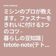 ミシンのプロが教えます。ファスナーをきれいに付ける3つのコツ - 暮らしの豆知識 | tetote-note(テトテノート)