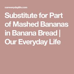 Substitute for Part of Mashed Bananas in Banana Bread | Our Everyday Life