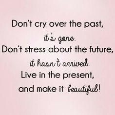 """Not letting something that has happened in the PAST, affect the possibility of what can happen TODAY! So often we say, """"Well this or that didn't work out before"""", and worry about things that may happen, yet in doing so we miss the opportunity of the potential that this moment in time is offering us. Embrace it and make it beautiful :)"""
