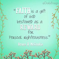 """Faith is a real and vital force, and we can magnify it through our actions. Elder Bruce R. McConkie (1915–85) of the Quorum of the Twelve Apostles taught: ""Faith is a gift of God bestowed as a reward for personal righteousness. It is always given when righteousness is present, and the greater the measure of obedience to God's laws the greater will be the endowment of faith."" What a promise. We can do it!"" Dallin H Oaks @dailyensign  lds quotes mormon quotes christian quotes, faith, ensign…"