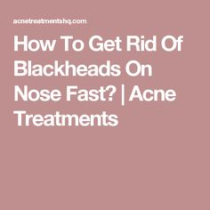 How To Get Rid Of Blackheads On Nose Fast? | Acne Treatments