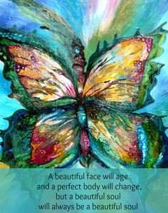 A beautiful face will age and a perfect body will change, but a beautiful soul will always be a beautiful soul