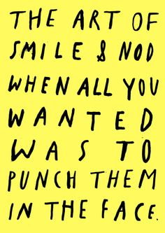 smile & nod = I wanna punch you in the THROAT. My BFF is good at this hahaha
