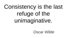 Consistency is the last refuge of the unimaginative -Oscar Wilde #quotes #authors #writers