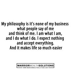 My philosophy is it's none of my business what people say of me and think of me. I am what I am, and I do what I do. I expect nothing and accept everything. And it makes life so much easier. #Success #successquotes #motivation #motivationalquotes #motivational #inspiration #inspirational #InspirationalQuotes #business #ceolife #Mentoring #coach #marketing #military