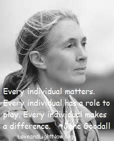 """Every individual matters. Every individual has a role to play. Every individual makes a difference."" Jane Goodall"