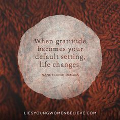 """When gratitude becomes your default setting, life changes."" — Nancy Leigh DeMoss"