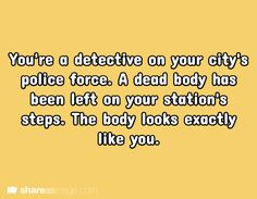 You are a detective on your city's police force. A dead body has been left on your station's steps. The body looks exactly like you.