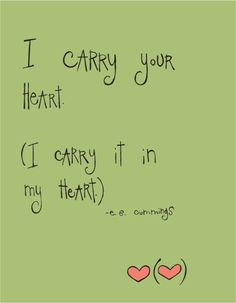 i carry your heart (i carry it in my heart)/(anywhere i go you go, my dear; and whatever is done by only me is your doing, my darling)/i fear no fate (for you are my fate, my sweet) i want no world (for beautiful you are my world, my true) and it's you are whatever a moon has always meant and whatever a sun will always sing is you/here is the deepest secret nobody knows (here is the root of the root and the bud of the bud and the sky of the sky of a tree called life; which grows higher than…