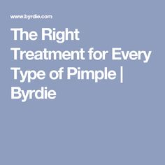 The Right Treatment for Every Type of Pimple | Byrdie