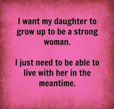 Daughter: strong independent and difficult teenager