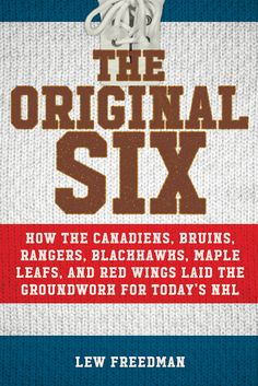 The Original Six: How the Canadiens, Bruins, Rangers, Blackhawks, Maple Leafs, and Red Wings Laid the Groundwork for Today's National Hockey League by Lew Freedman