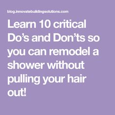 Learn 10 critical Do's and Don'ts so you can remodel a shower without pulling your hair out!
