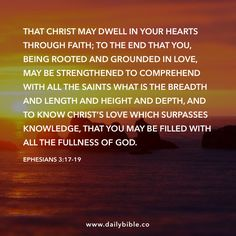 Ephesians 3:17-19 That Christ may dwell in your hearts through faith; to the end that you, being rooted and grounded in love, may be strengthened to comprehend with all the saints what is the breadth and length and height and depth, and to know Christ's love which surpasses knowledge, that you may be filled with all the fullness of God.