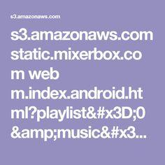 s3.amazonaws.com static.mixerbox.com web m.index.android.html?playlist=0&music=xTg5-em4suM&seed=380309442
