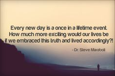 Every new day is a once in a lifetime event. How much more exciting would our lives be if we embraced this truth and lived accordingly?! - Steve Maraboli