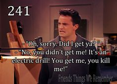 "Friends #241 - ""Oh sorry, did I get you?"" ""No you didn't get me! It's an electric drill! You get me you kill me!'"