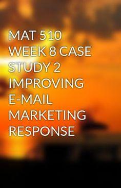 MAT 510 WEEK 8 CASE STUDY 2 IMPROVING E-MAIL MARKETING RESPONSE #wattpad #short-story