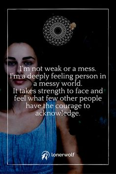 I'm not weak or a mess. I'm a deep feeling person in a messy world. It takes strength to face and feel what few people have the courage to acknowledge ☼
