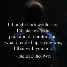"I thought faith would say, ""I'll take away the pain and discomfort"", but what it ended up saying was, ""I'll sit with you in it."" Inspirational quote from Brene Brown Great Quotes, Quotes To Live By, Me Quotes, Motivational Quotes, Inspirational Quotes, Faith Quotes, Godly Quotes, Strong Quotes, Change Quotes"