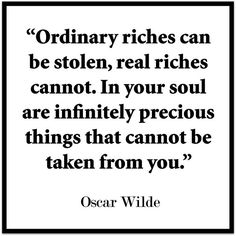 Ordinary riches can be stolen, real riches cannot. In your soul are infinitely precious things that cannot be taken from you - Oscar Wilde