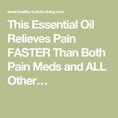 This Essential Oil Relieves Pain FASTER Than Both Pain Meds and ALL Other…