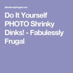 Do It Yourself PHOTO Shrinky Dinks! - Fabulessly Frugal