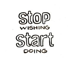 Stop wishing - start doing! #Inspiration