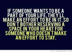 If someone wants to be a part of your life they'll make an effort to be in it