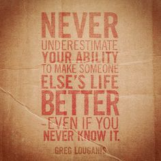 """""""Never underestimate your ability to make someone else's life better - even if you never know it."""" -Greg Louganis #quote"""