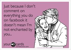 Just because I don't comment on everything you do on facebook it doesn't mean I'm not enchanted by you...