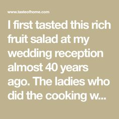 I first tasted this rich fruit salad at my wedding reception almost 40 years ago. The ladies who did the cooking wouldn't share the recipe at the time, but I eventually got it. I've made it for many meals, and our daughters copied the recipe when they married. —Eileen Duffeck, Lena, Wisconsin