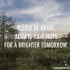 Please be brave. Always have hope for a brighter tomorrow.  http://www.calmdownnow.com