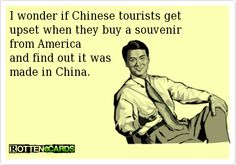 I wonder if Chinese tourists get upset when they buy a souvenirfrom America and find out it was made in China.