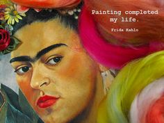 Painting completed my life. :: Frida Kahlo