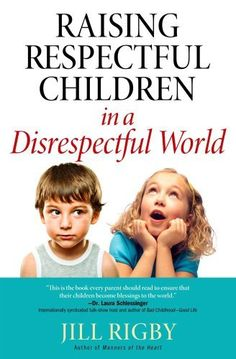 Raising Respectful Children in a Disrespectful World  by Jill Rigby