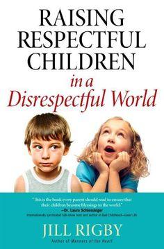 Raising Respectful Children in a Disrespectful World  by Jill Rigby