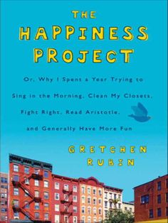 The Happiness Project  Or, Why I Spent a Year Trying to Sing in the Morning, Clean My Closets, Fight Right, Read Aristotle, and Generally Have More Fun  by Gretchen Rubin