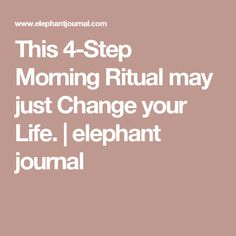 This 4-Step Morning Ritual may just Change your Life. | elephant journal