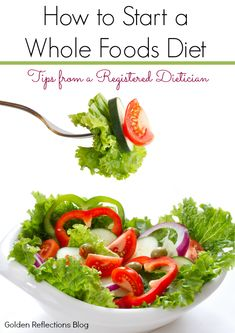 Tips from a registered dietician on how to start a whole foods diet. www.GoldenReflectionsBlog.com
