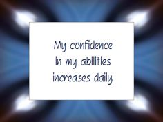 My confidence in my abilities increases daily.