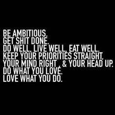 Being ambitious. Get shit done. Do well. Live well. Eat well. Keep your priorities straight, your mind right, and your head up. Do what you love. Love what you do.