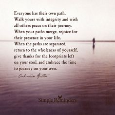 Everyone has their own path. Walk yours with integrity and wish all others peace on their journey. When your paths merge, rejoice for their presence in your life. When the paths are separated, return to the wholeness of yourself, give thanks for the footprints left on your soul, and embrace the time to journey on your own. — Unknown Author