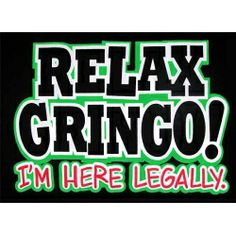 """Relax Gringo, I'm Here Legally T Shirt. So Mexican Store. Funny Mexican T shirts for men, women, and children! """"Relax Gringo I'm Here Legally"""" in stock! Mexican Quotes, Mexican Memes, Chicano Love, Mexican Problems, Funny Kids Shirts, Adult Humor, Funny Jokes, Words, T Shirt"""