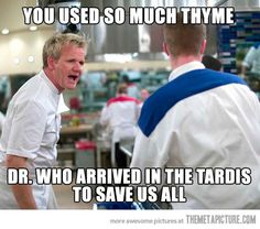 Thyme Lord. I have to say though, am I seriously the only one who realized that Ramsay misnamed The Doctor? Strange indeed...
