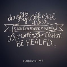 Mark 5:34 Daughter you took a risk of faith & Now you're healed and whole! Live well, live blessed, Be healed …