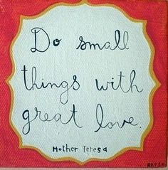 """""""Do small things with great love."""" Mother Teresa"""